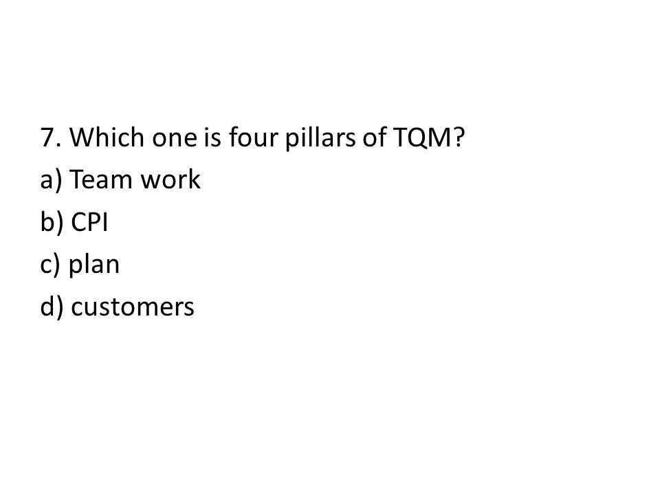 7. Which one is four pillars of TQM