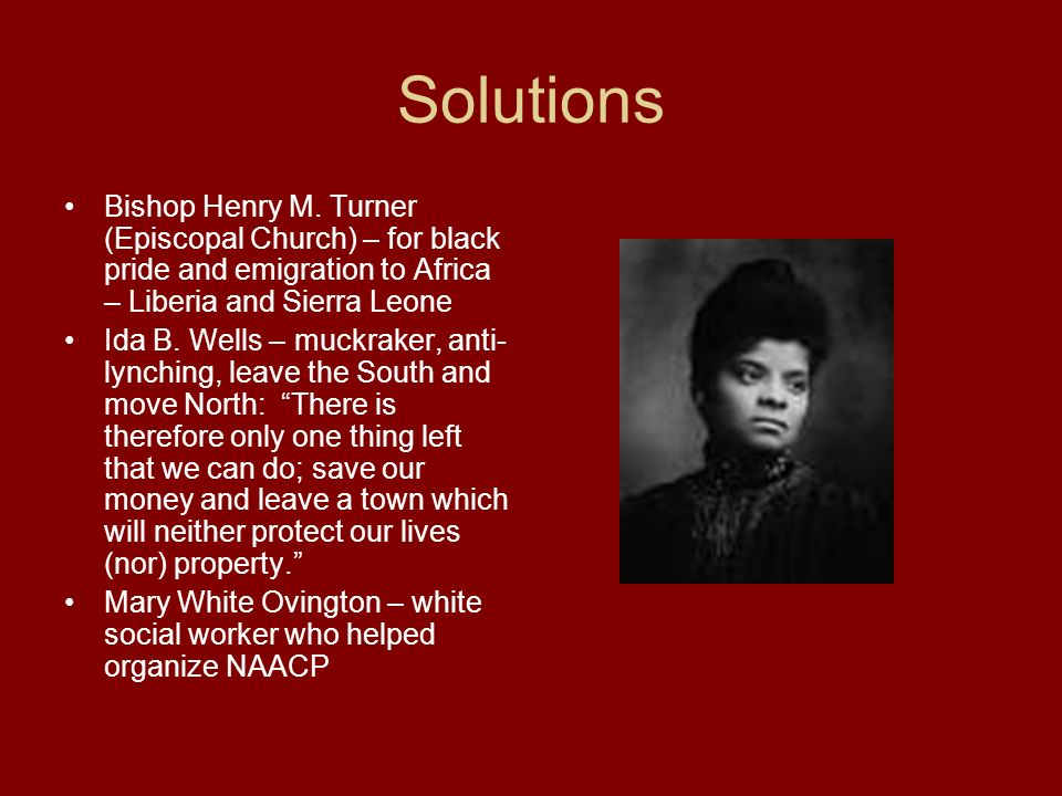 Solutions Bishop Henry M. Turner (Episcopal Church) – for black pride and emigration to Africa – Liberia and Sierra Leone.