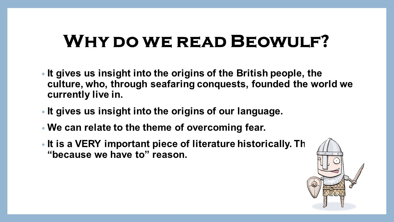 why read beowulf Most people read beowulf in modern translation, where it serves as a powerful and vivid window into the world-view of the past that's part of the reason it appears in nearly every brit lit survey's textbook.