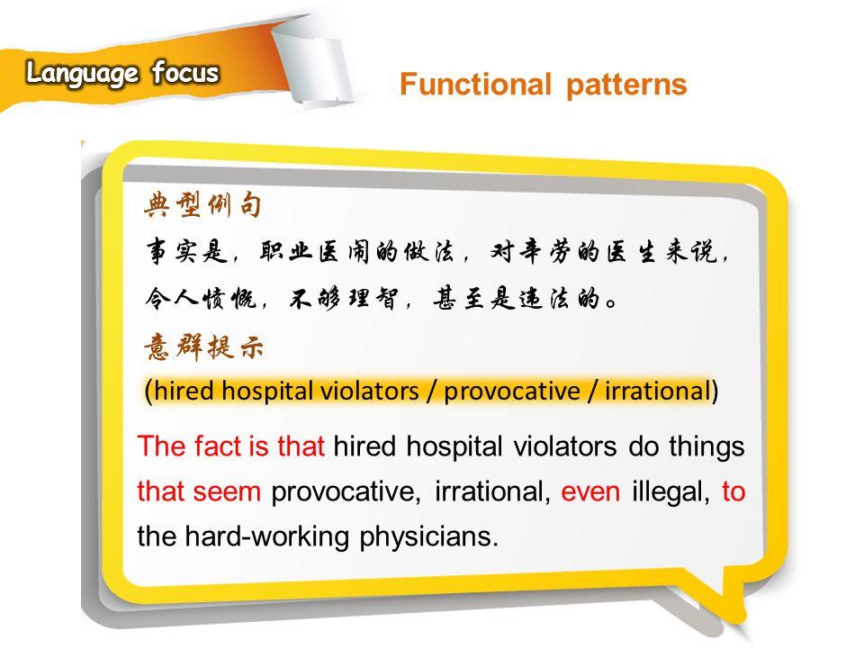 Functional patterns 典型例句 意群提示 事实是,职业医闹的做法,对辛劳的医生来说,令人愤慨,不够理智,甚至是违法的。