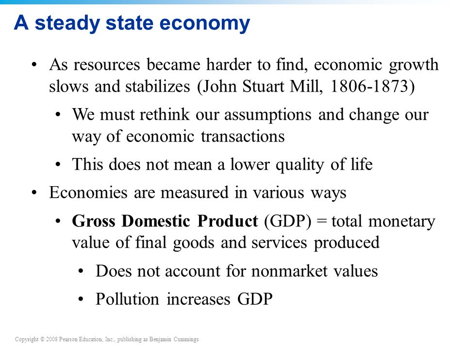 A steady state economy As resources became harder to find, economic growth slows and stabilizes (John Stuart Mill, 1806-1873)