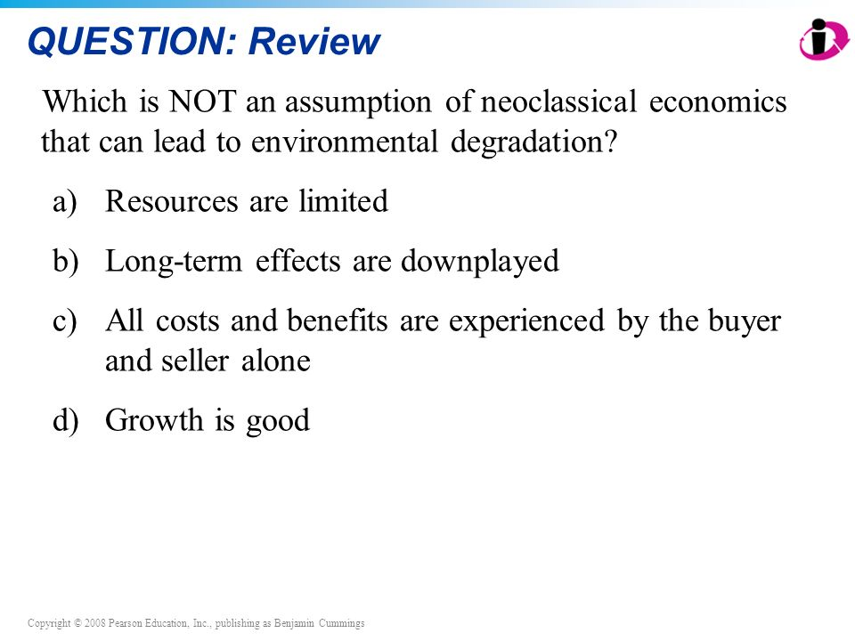 QUESTION: Review Which is NOT an assumption of neoclassical economics that can lead to environmental degradation