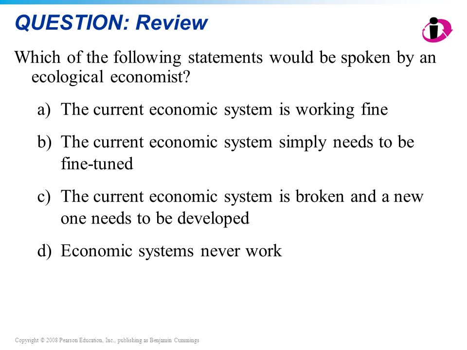 QUESTION: Review Which of the following statements would be spoken by an ecological economist a) The current economic system is working fine.