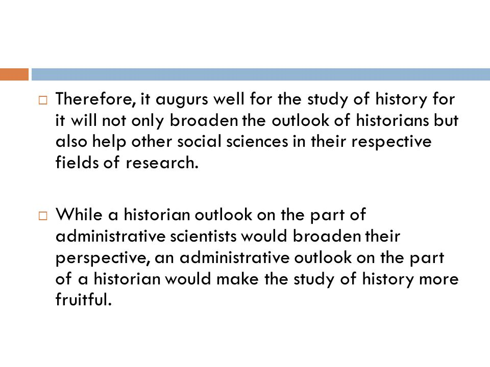 Therefore, it augurs well for the study of history for it will not only broaden the outlook of historians but also help other social sciences in their respective fields of research.