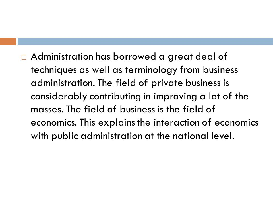 Administration has borrowed a great deal of techniques as well as terminology from business administration.
