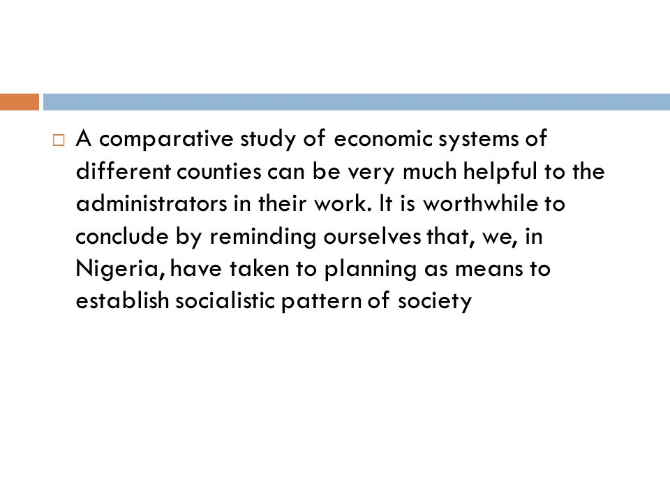 A comparative study of economic systems of different counties can be very much helpful to the administrators in their work.