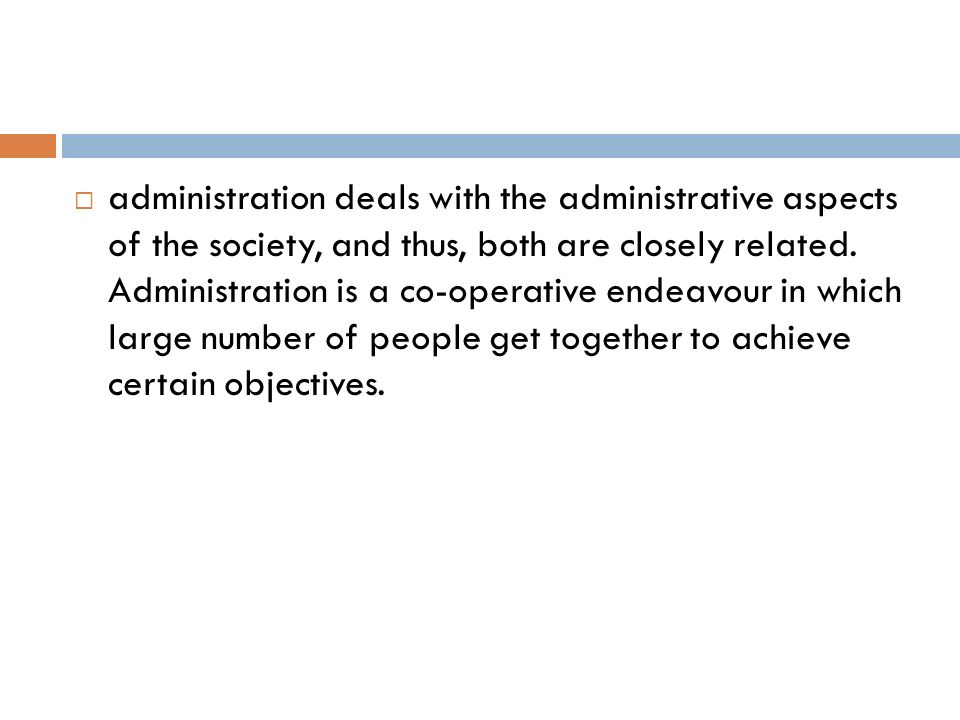 administration deals with the administrative aspects of the society, and thus, both are closely related.