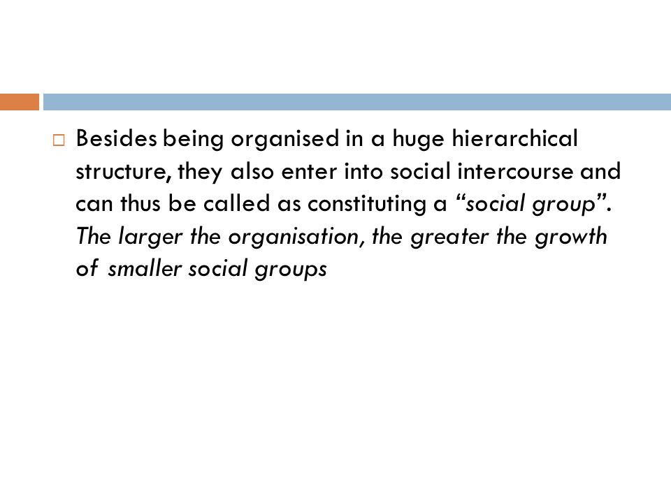Besides being organised in a huge hierarchical structure, they also enter into social intercourse and can thus be called as constituting a social group .
