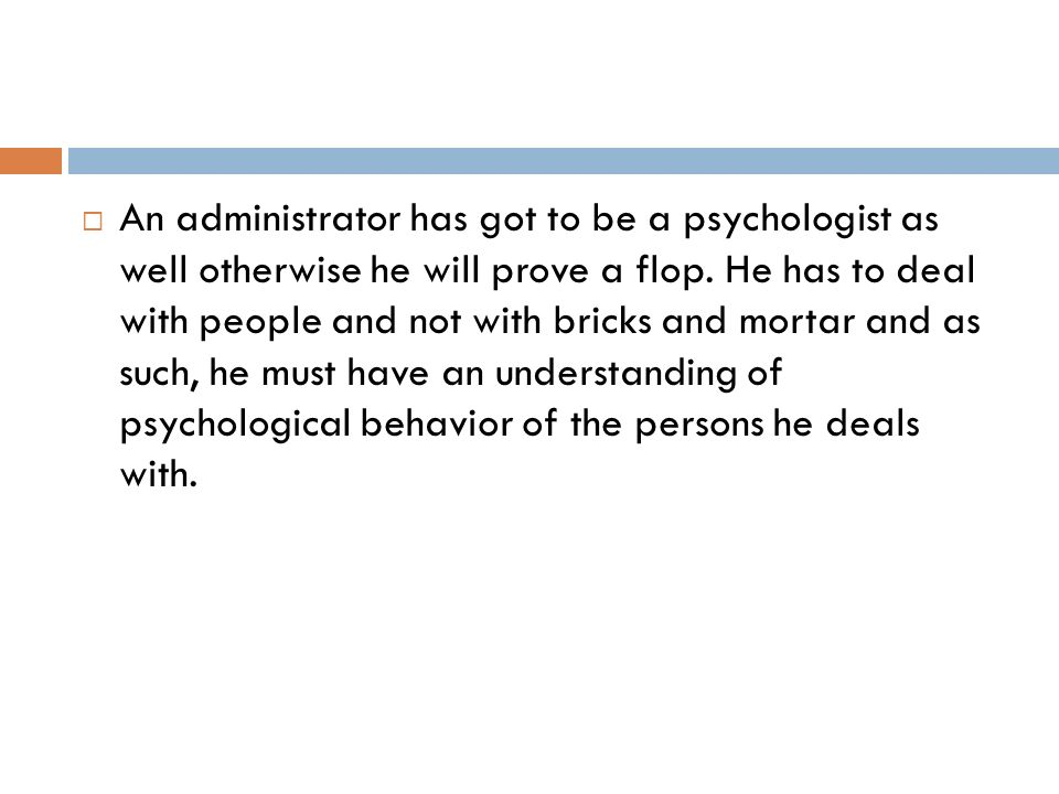 An administrator has got to be a psychologist as well otherwise he will prove a flop.