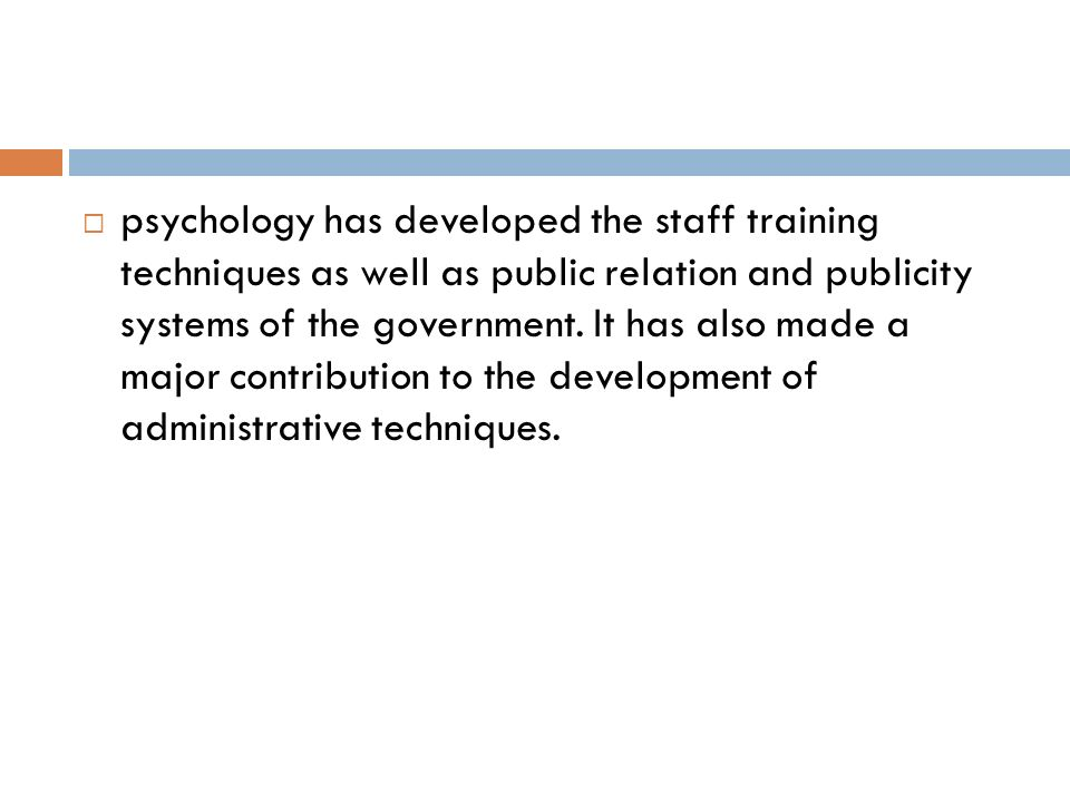 psychology has developed the staff training techniques as well as public relation and publicity systems of the government.