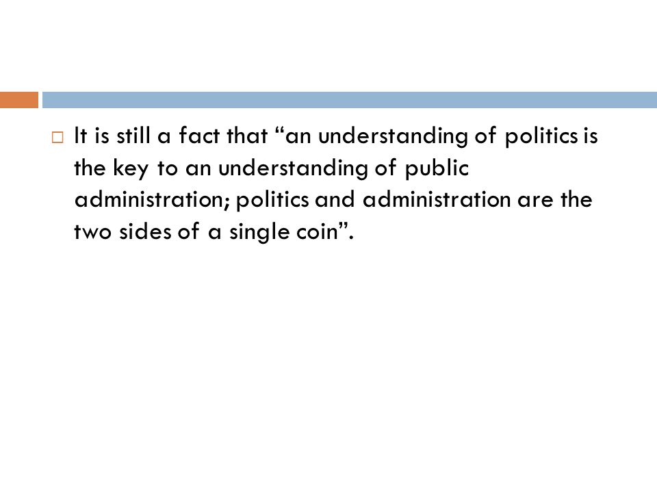 It is still a fact that an understanding of politics is the key to an understanding of public administration; politics and administration are the two sides of a single coin .