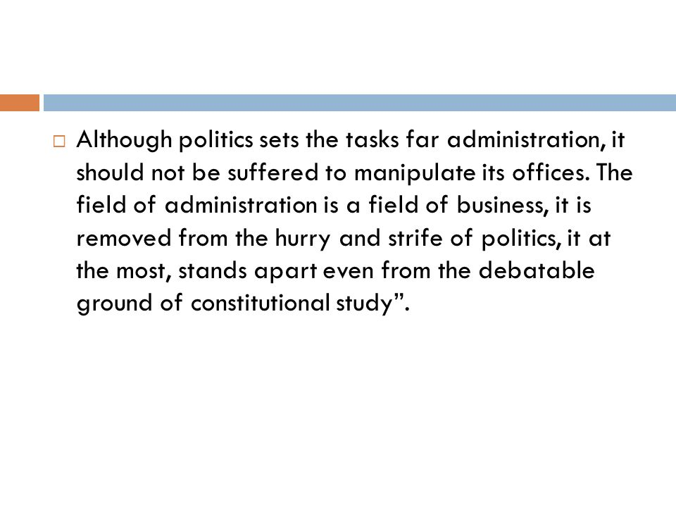 Although politics sets the tasks far administration, it should not be suffered to manipulate its offices.