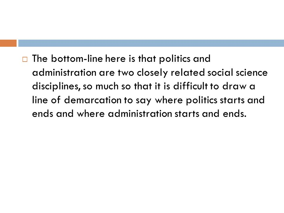 The bottom-line here is that politics and administration are two closely related social science disciplines, so much so that it is difficult to draw a line of demarcation to say where politics starts and ends and where administration starts and ends.