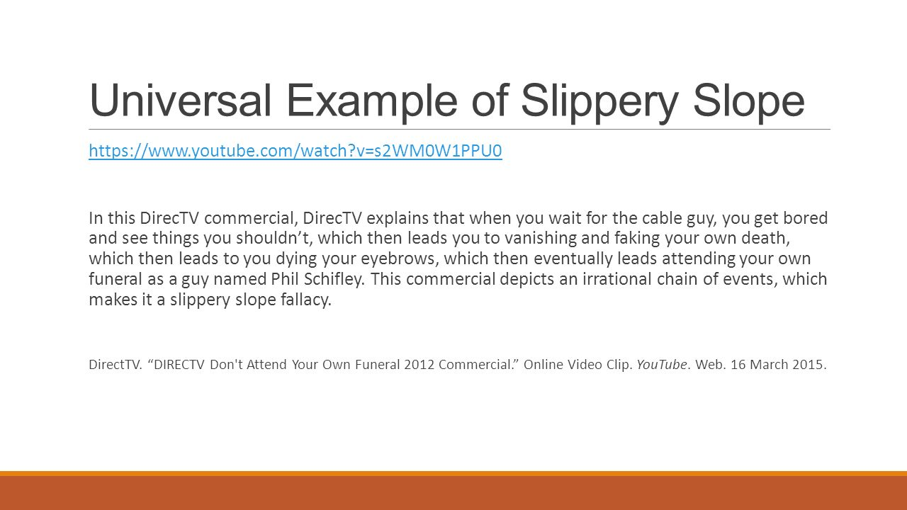 example of slippery slope fallacy Definition: in informal logic, slippery slope is a fallacy in which a course of action is objected to on the grounds that once taken it will lead to additional.