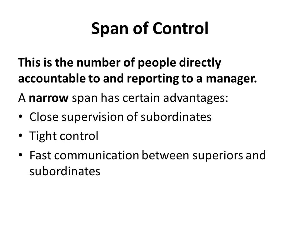 Span of Control This is the number of people directly accountable to and reporting to a manager. A narrow span has certain advantages:
