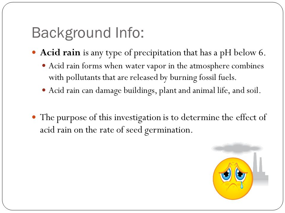the effects of acid rain ppt video online background info acid rain is any type of precipitation that has a ph below 6