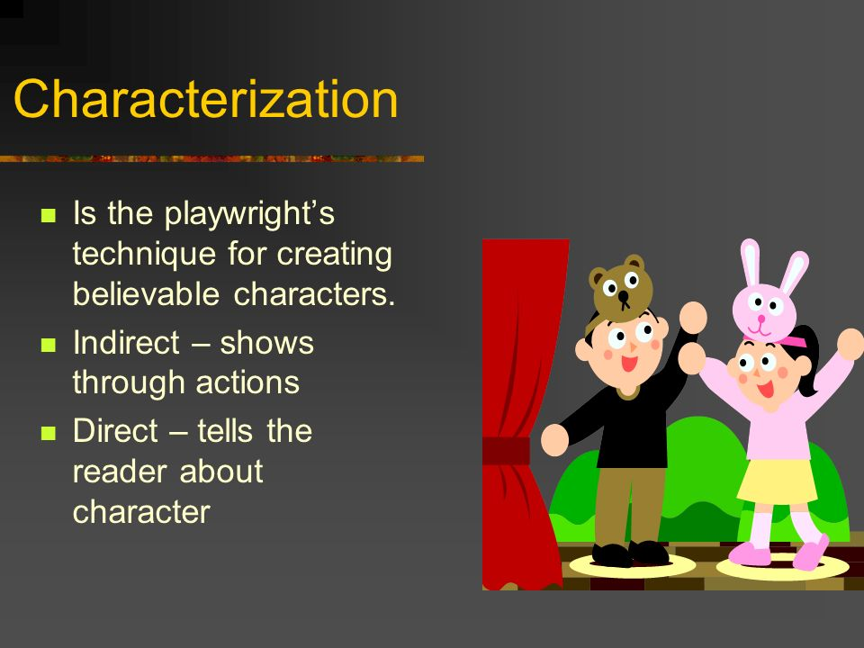 Characterization Is the playwright's technique for creating believable characters. Indirect – shows through actions.