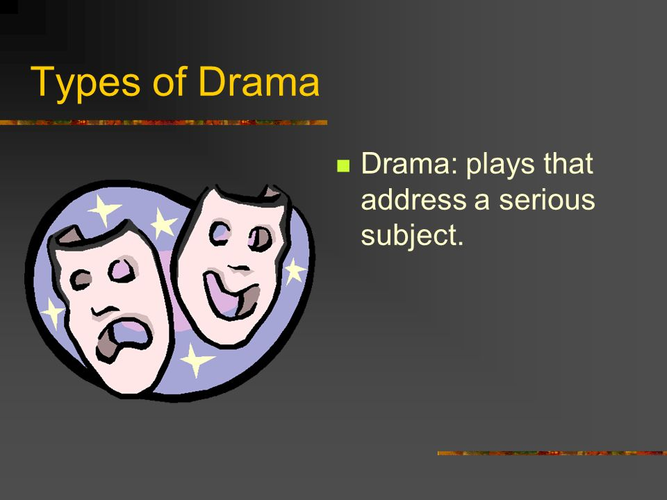 Types of Drama Drama: plays that address a serious subject.