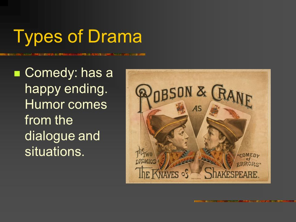 Types of Drama Comedy: has a happy ending. Humor comes from the dialogue and situations.