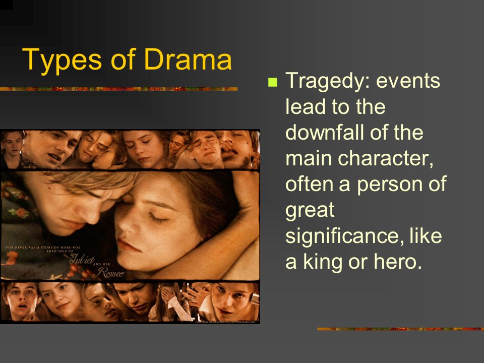 Types of Drama Tragedy: events lead to the downfall of the main character, often a person of great significance, like a king or hero.