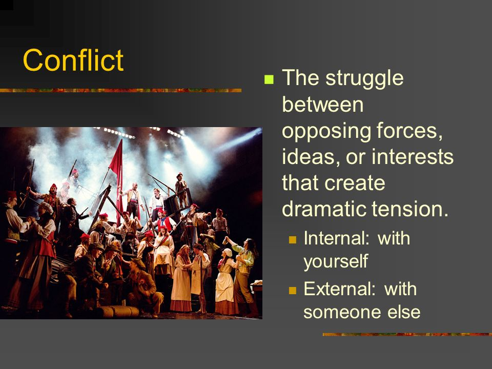 Conflict The struggle between opposing forces, ideas, or interests that create dramatic tension. Internal: with yourself.