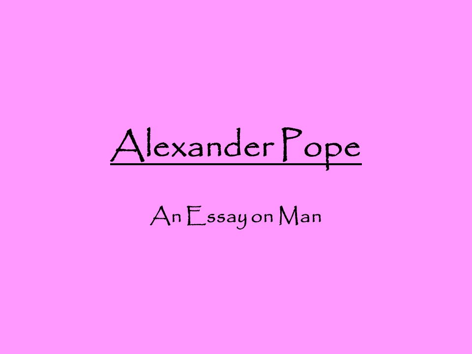 alexander by essay man pope Pope's satirical position, here and in the essay on man, is that of horatian satire:  an amused view of the foibles of fallible humanity, offered from the perspective.