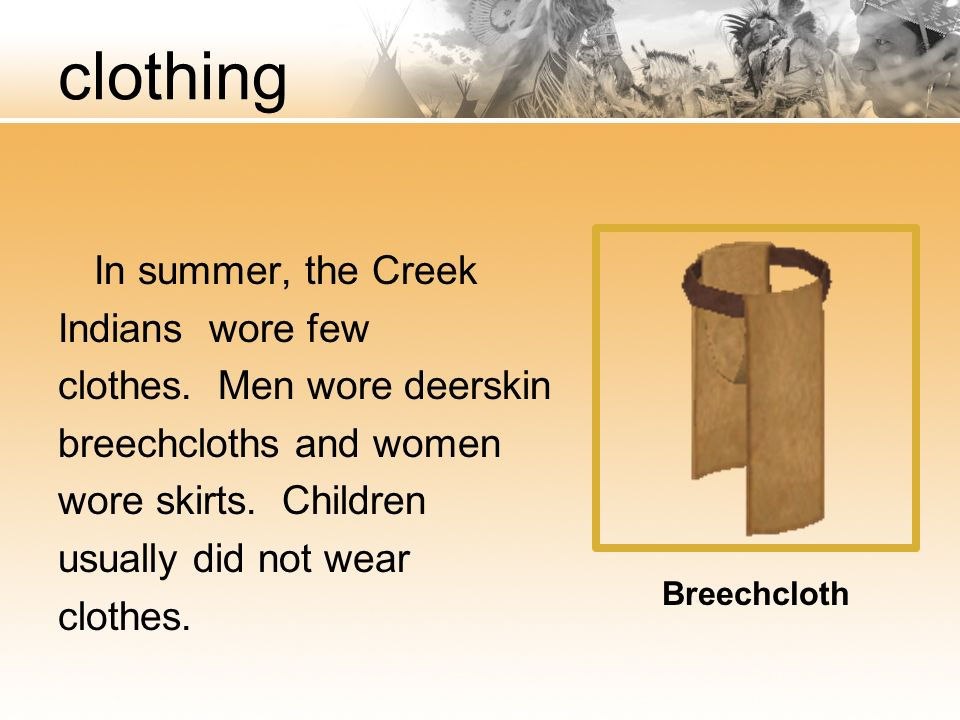 clothing In summer, the Creek Indians wore few clothes. Men wore deerskin breechcloths and women wore skirts. Children usually did not wear clothes.
