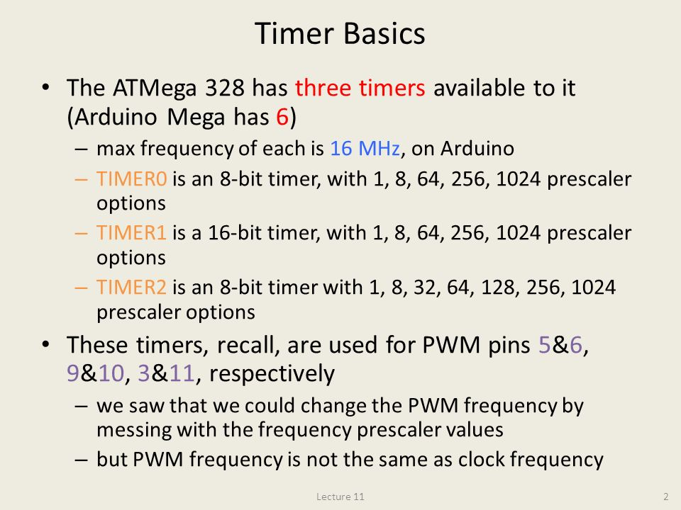 Timer Basics The ATMega 328 has three timers available to it (Arduino Mega has 6) max frequency of each is 16 MHz, on Arduino.