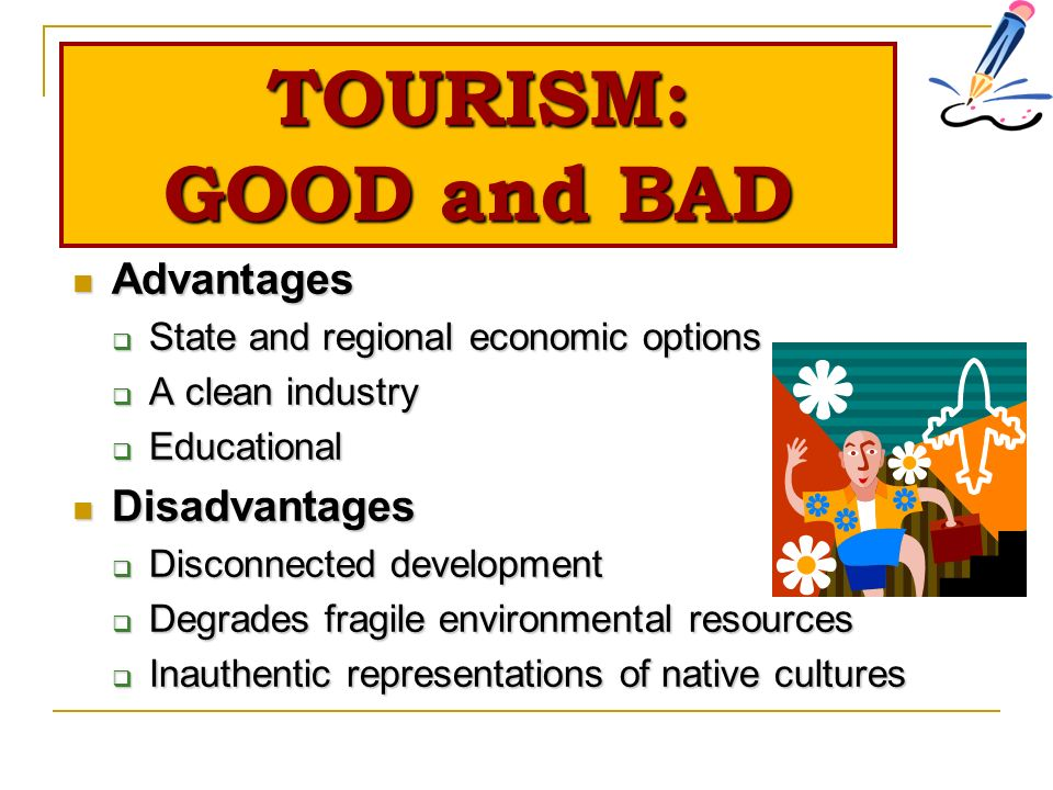 an outline of the advantages and disadvantages of tourism Advantages and disadvantages of tourism tourism is the act of travel for the purpose of not only recreation, but also the provision of services for this act it might occupy local services such as entertainment, accommodation and catering for tourists.