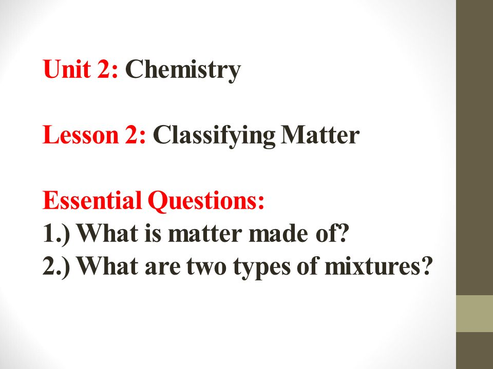 Unit 2: Chemistry Lesson 2: Classifying Matter Essential Questions: 1