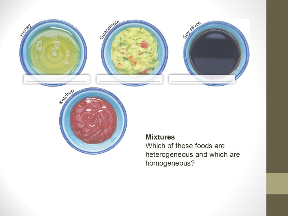 Mixtures Which of these foods are heterogeneous and which are homogeneous