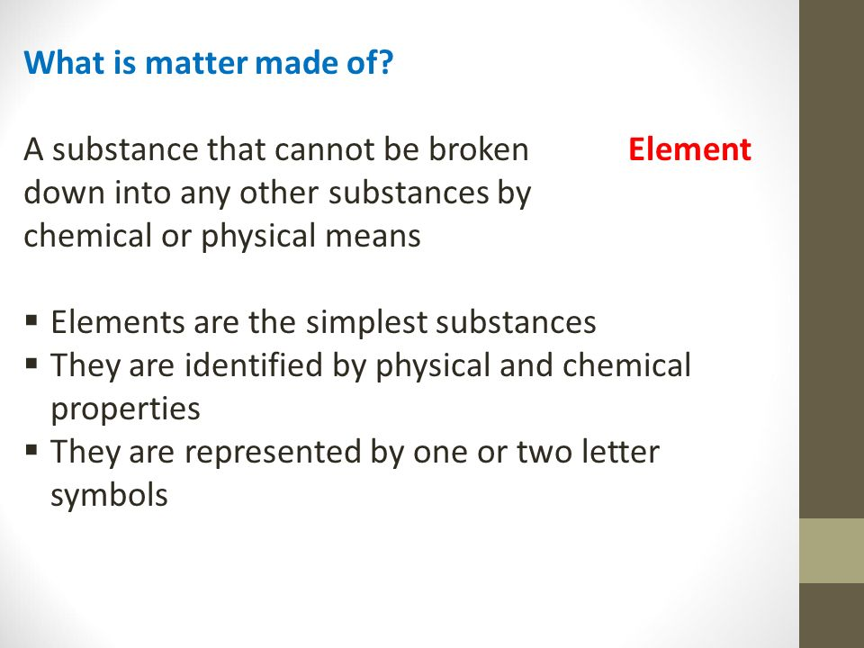 What is matter made of A substance that cannot be broken Element. down into any other substances by.