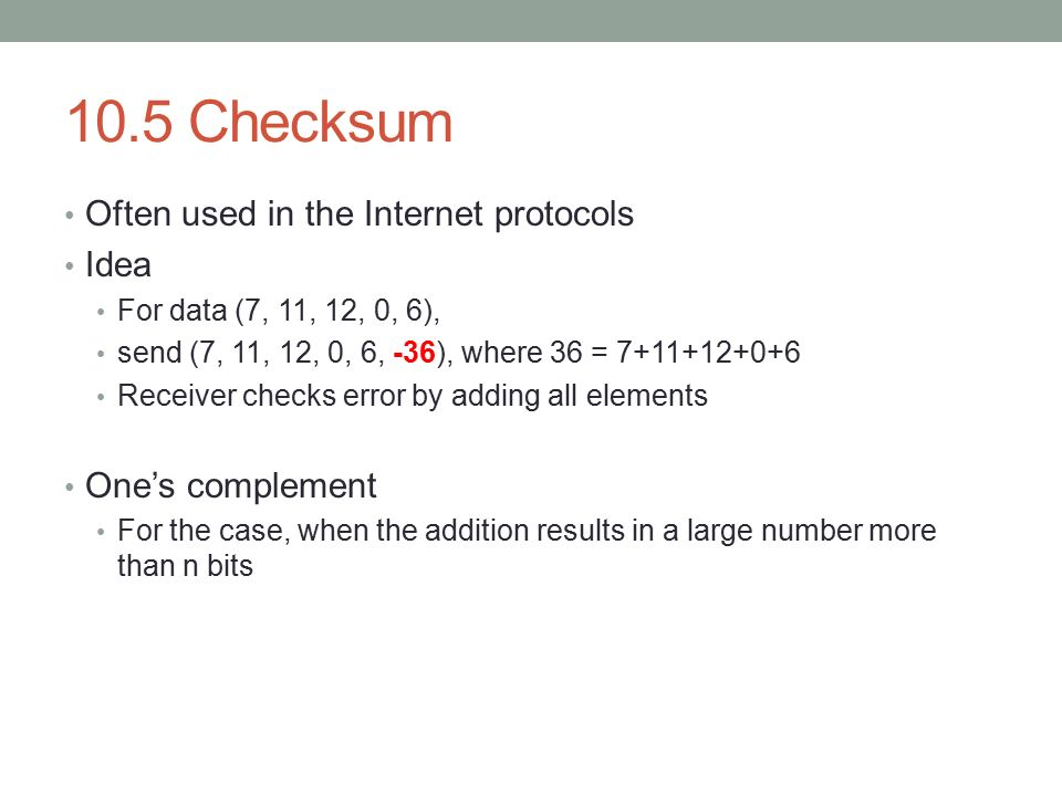 10.5 Checksum Often used in the Internet protocols Idea