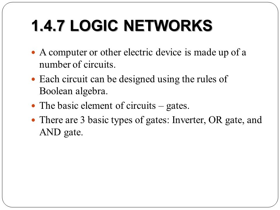 1.4.7 LOGIC NETWORKS A computer or other electric device is made up of a number of circuits.