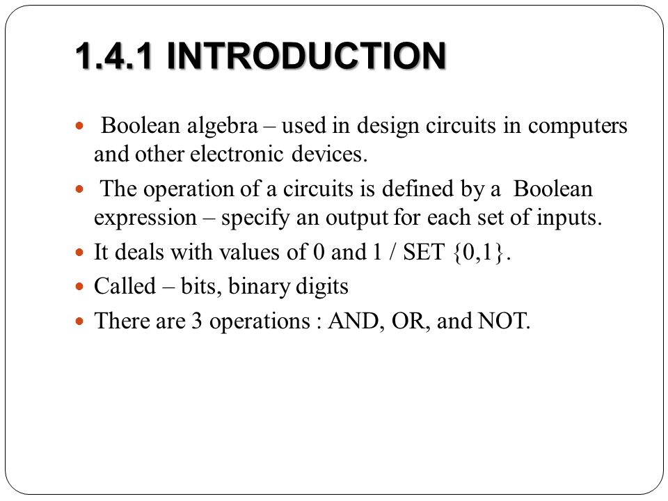 1.4.1 INTRODUCTION Boolean algebra – used in design circuits in computers and other electronic devices.
