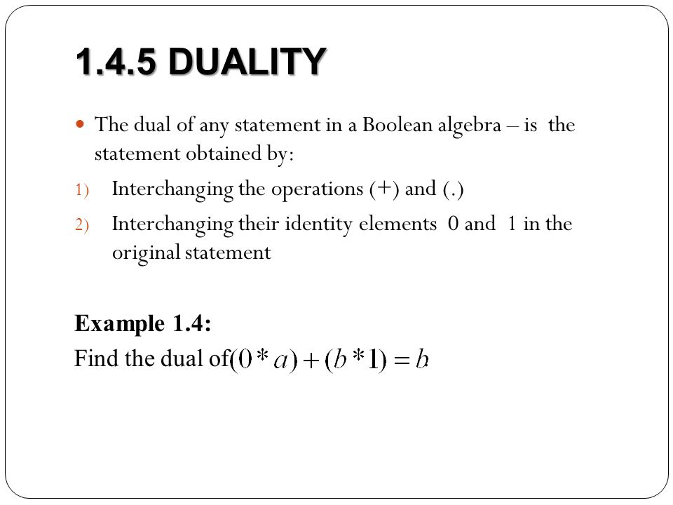 1.4.5 DUALITY The dual of any statement in a Boolean algebra – is the statement obtained by: Interchanging the operations (+) and (.)