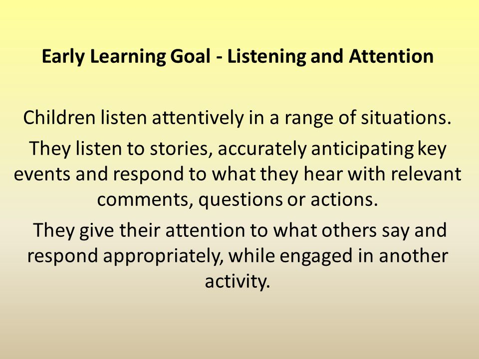 Early Learning Goal - Listening and Attention Children listen attentively in a range of situations.