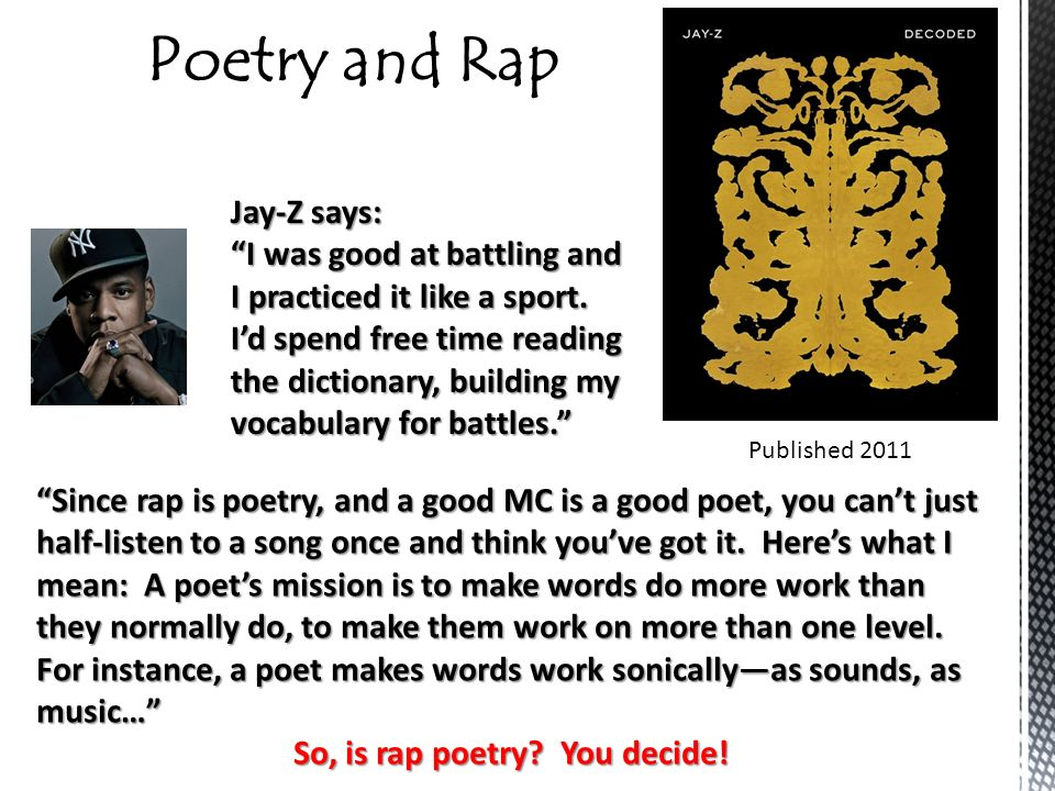 rapp is poetry Most rap songs are actually very poetic, as they feature the rhythms and verses, poetic devices, and themes that are crucial elements of traditional poetry many rappers use the rhythms and rhyme schemes that are characteristic of poetry in their songwriting.