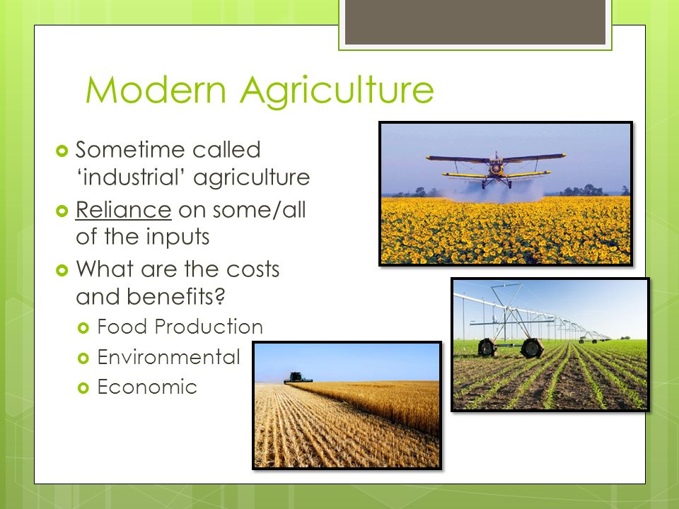 advantages of modern agriculture Advantages of modern agriculture during the latter half of the twentieth century, what is known today as modern agriculture was very successful in meeting a growing demand for food by the.