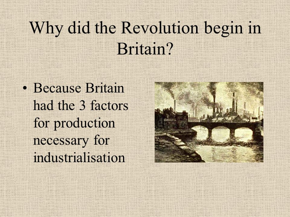 why did the industrial revolution began in britain essay Why did the industrial revolution begin in britain before the 18th century, most people lived off of the land, as they had done so for many generations.