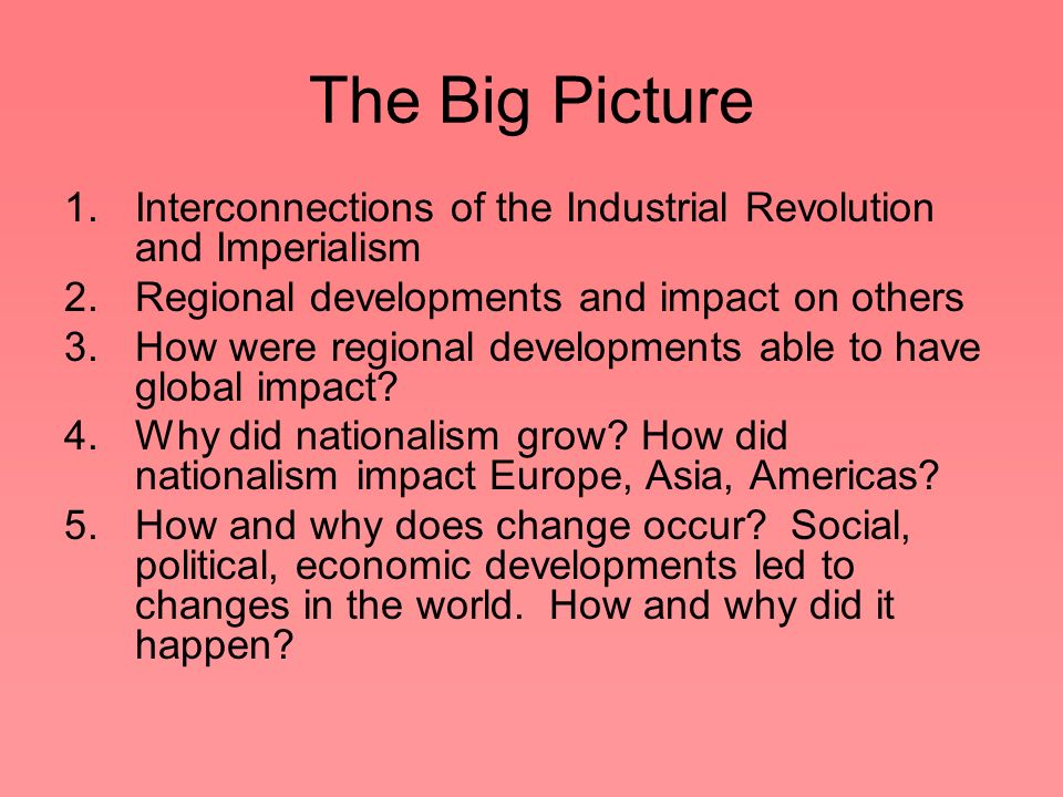 The Big Picture Interconnections of the Industrial Revolution and Imperialism. Regional developments and impact on others.