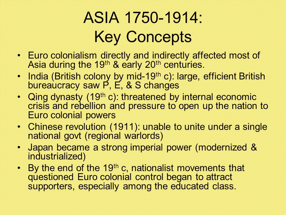 ASIA 1750-1914: Key Concepts Euro colonialism directly and indirectly affected most of Asia during the 19th & early 20th centuries.