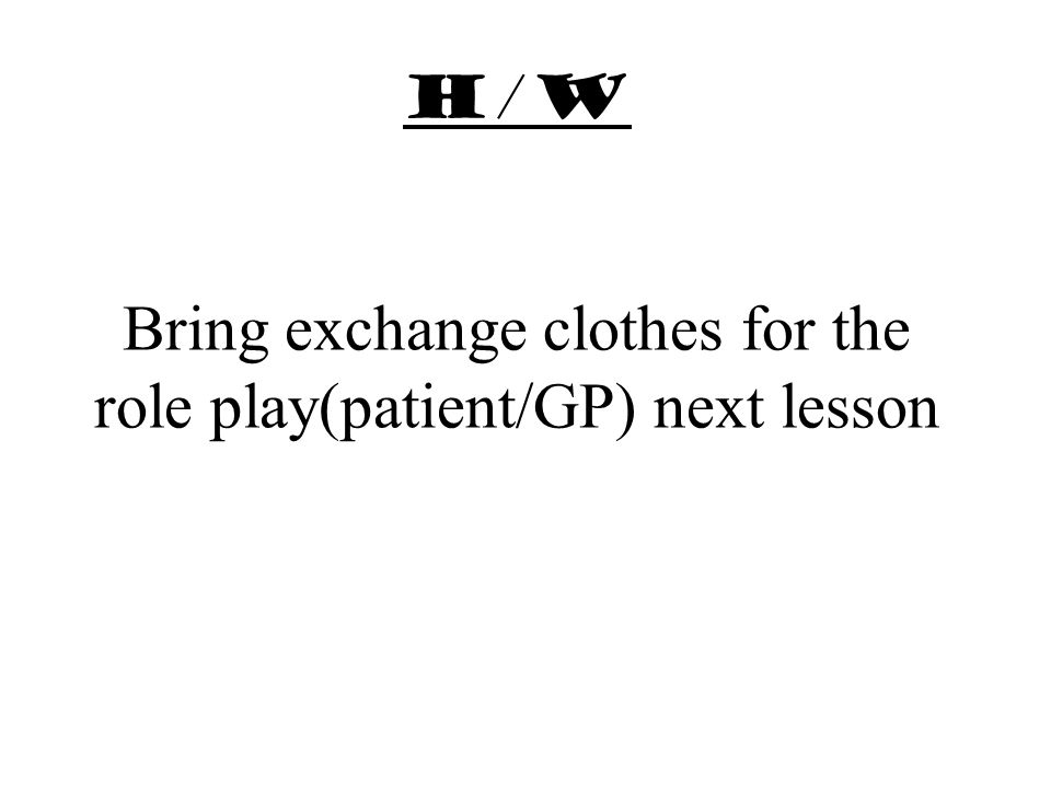 h/w Bring exchange clothes for the role play(patient/GP) next lesson