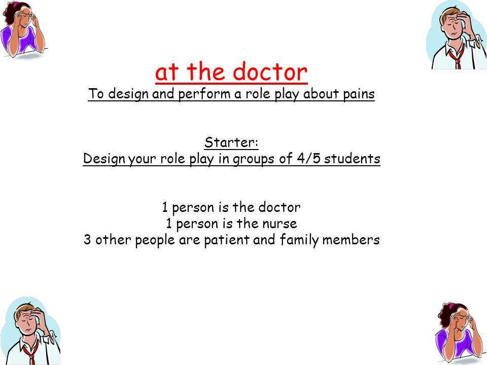 at the doctor To design and perform a role play about pains Starter: Design your role play in groups of 4/5 students 1 person is the doctor 1 person is the nurse 3 other people are patient and family members