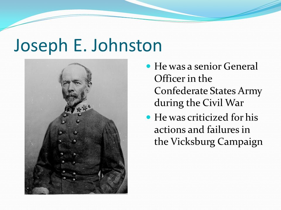Joseph E. Johnston He was a senior General Officer in the Confederate States Army during the Civil War.