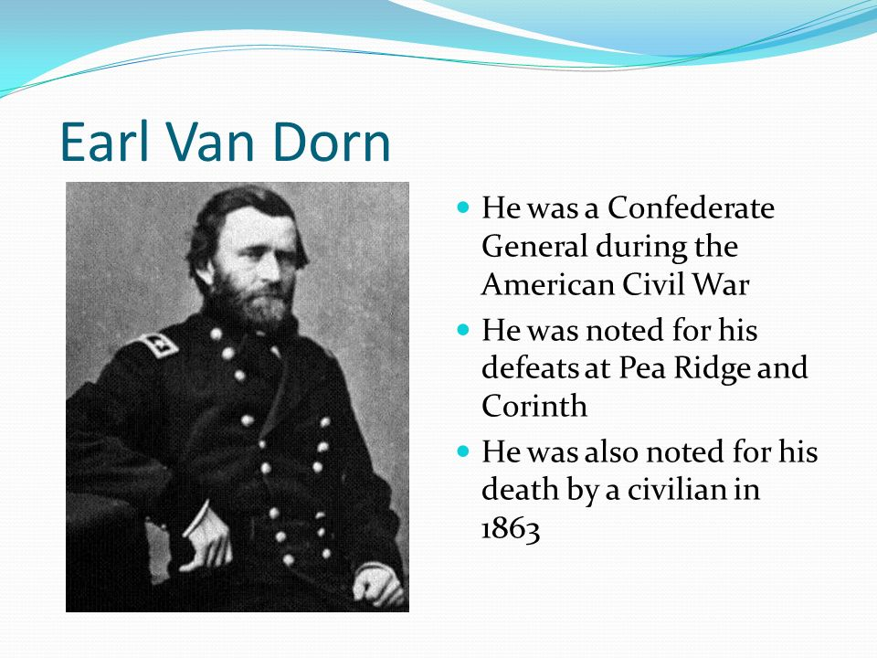 Earl Van Dorn He was a Confederate General during the American Civil War. He was noted for his defeats at Pea Ridge and Corinth.