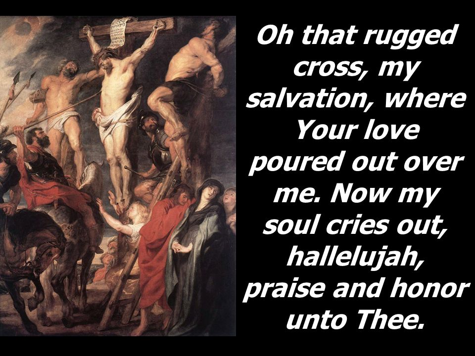 Oh That Rugged Cross My Salvation Where Your Love Poured Out Over Me