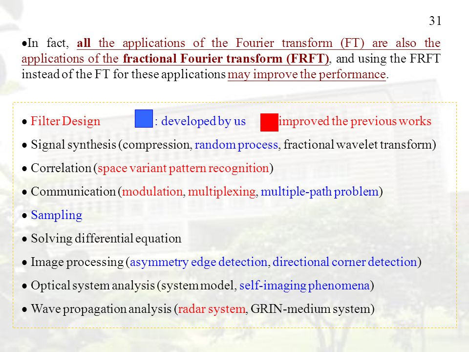 In fact, all the applications of the Fourier transform (FT) are also the applications of the fractional Fourier transform (FRFT), and using the FRFT instead of the FT for these applications may improve the performance.