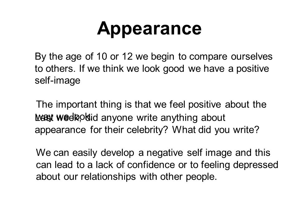Appearance By the age of 10 or 12 we begin to compare ourselves to others. If we think we look good we have a positive self-image.