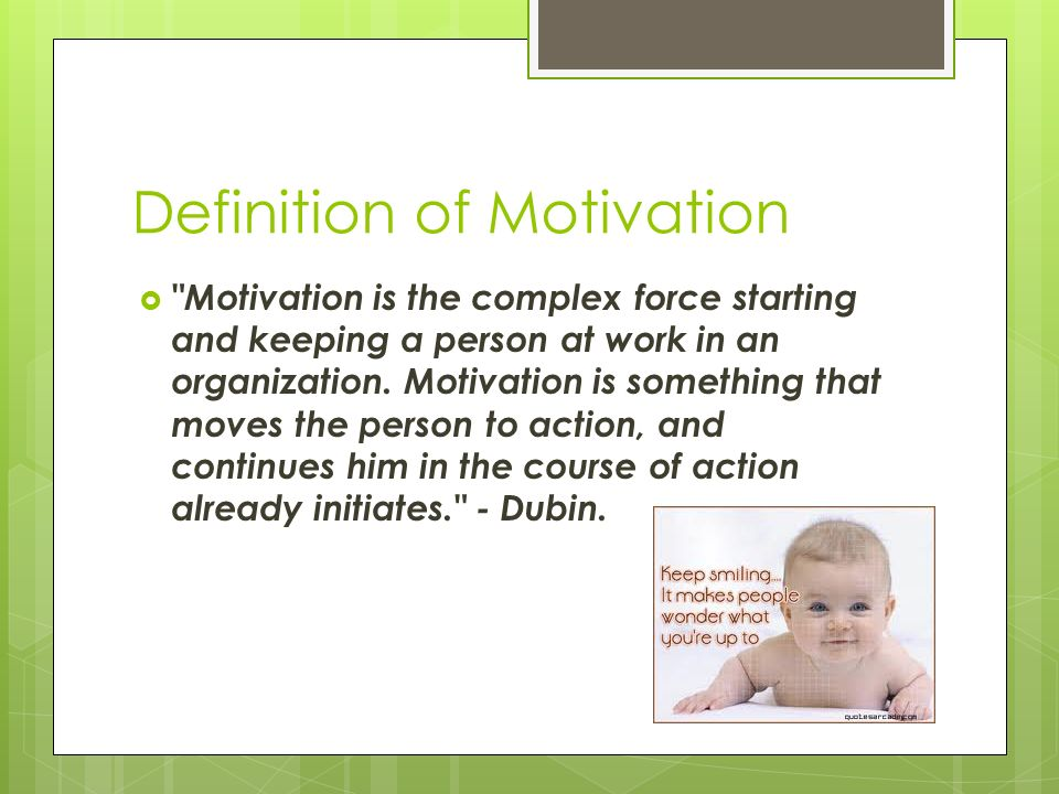 definitions of motivation Advertisements: motivation: meaning, definition, nature and types meaning: motivation is an important factor which encourages persons to give their best performance and help in reaching enterprise goals a strong positive motivation will enable the increased output of employees but a negative motivation will reduce their.